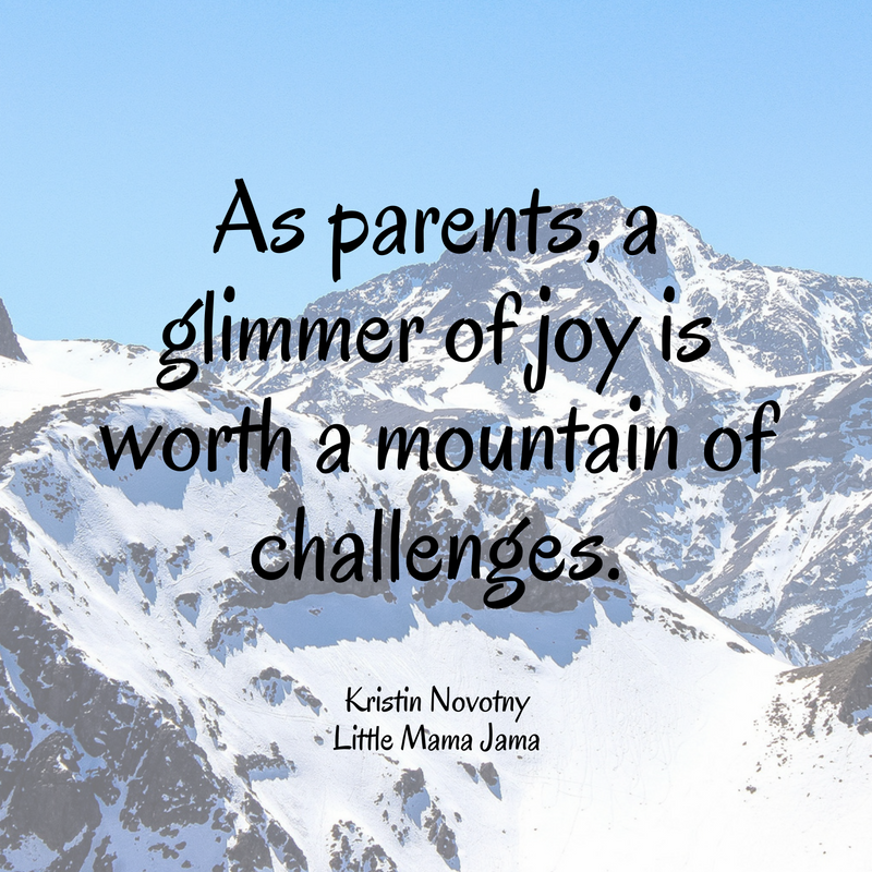As parents, a glimmer of joy is worth a mountain of challenges.