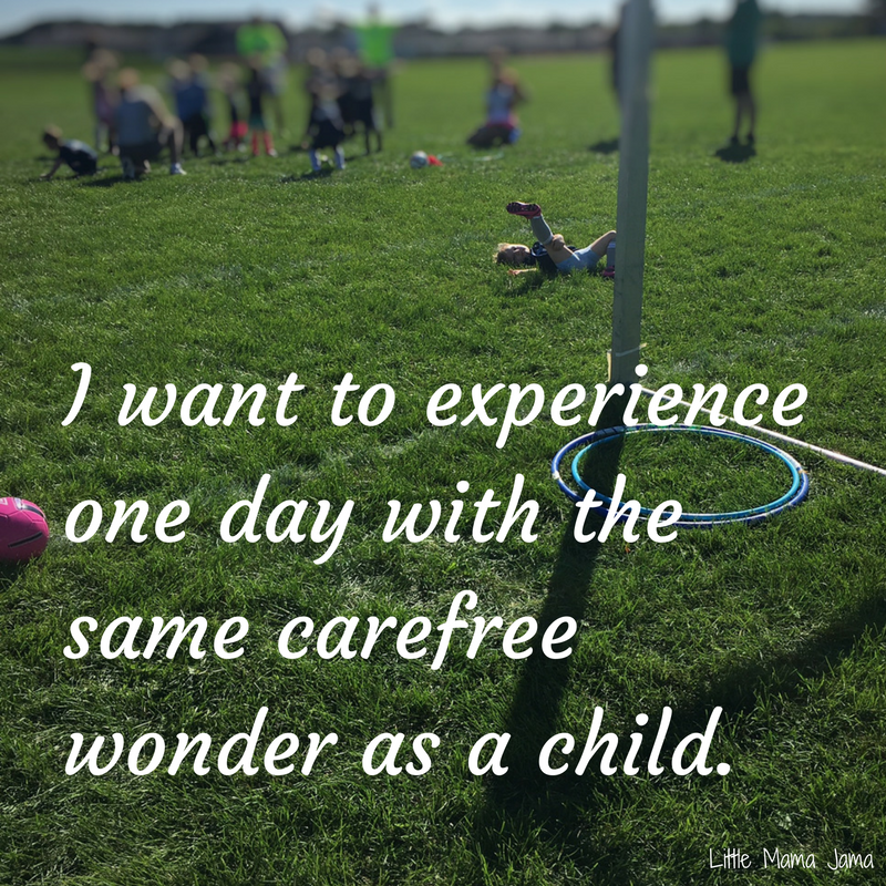 I want to spend one day with the same carefree wonder as my child.