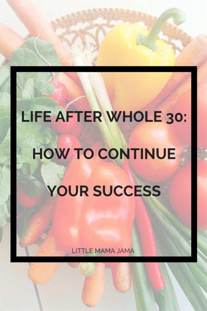 Life After Whole 30: how to continue your success for long-lasting results