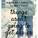 When You Finally Accept That Things Aren't Going to Get Easier