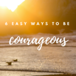 6 Easy Ways to Be Courageous