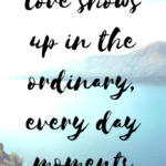 Love shows up in the ordinary, every day moments