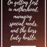 On getting lost in motherhood, managing special needs, and the boss lady hustle.
